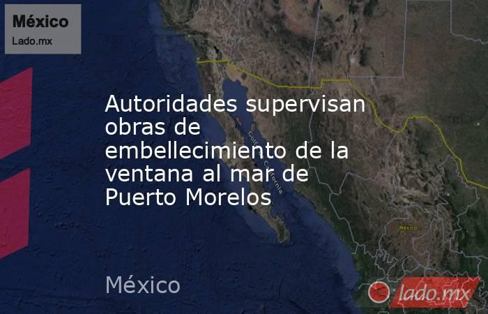 Autoridades supervisan obras de embellecimiento de la ventana al mar de Puerto Morelos. Noticias en tiempo real