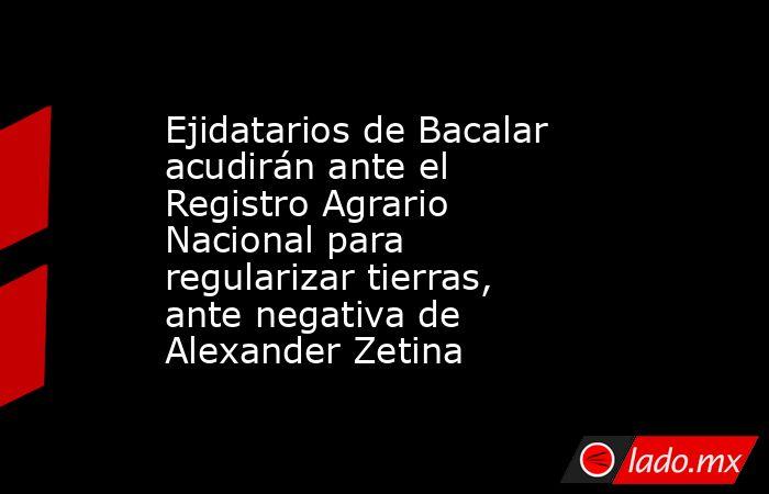 Ejidatarios de Bacalar acudirán ante el Registro Agrario Nacional para regularizar tierras, ante negativa de Alexander Zetina. Noticias en tiempo real