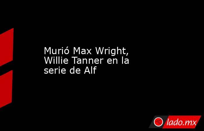 Murió Max Wright, Willie Tanner en la serie de Alf. Noticias en tiempo real