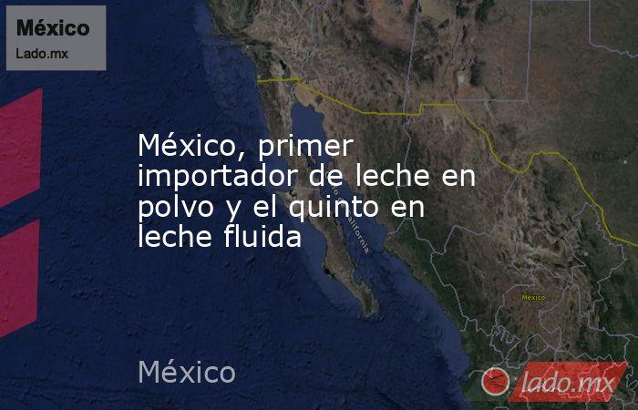 México, primer importador de leche en polvo y el quinto en leche fluida. Noticias en tiempo real
