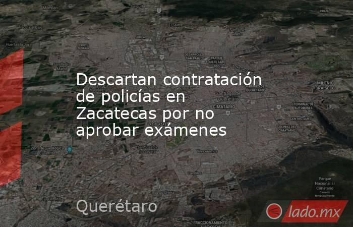 Descartan contratación de policías en Zacatecas por no aprobar exámenes. Noticias en tiempo real