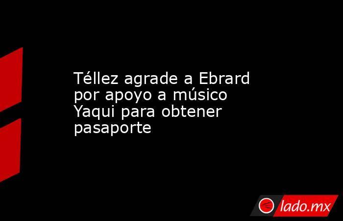 Téllez agrade a Ebrard por apoyo a músico Yaqui para obtener pasaporte. Noticias en tiempo real