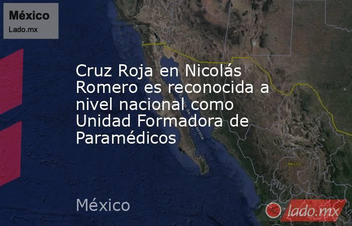 Cruz Roja en Nicolás Romero es reconocida a nivel nacional como Unidad Formadora de Paramédicos. Noticias en tiempo real