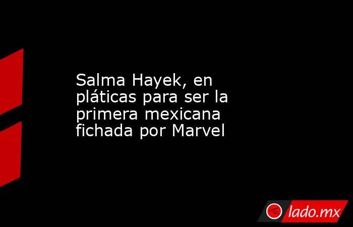 Salma Hayek, en pláticas para ser la primera mexicana fichada por Marvel. Noticias en tiempo real