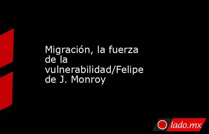 Migración, la fuerza de la vulnerabilidad/Felipe de J. Monroy. Noticias en tiempo real