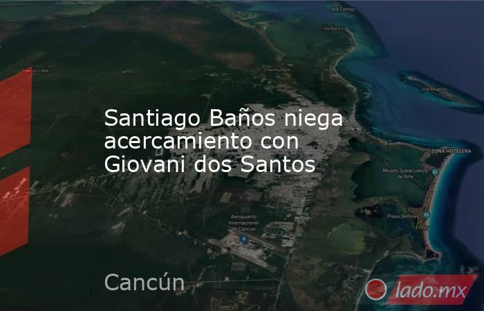 Santiago Baños niega acercamiento con Giovani dos Santos. Noticias en tiempo real