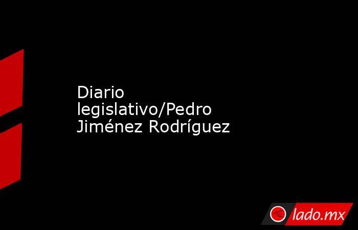 Diario legislativo/Pedro Jiménez Rodríguez. Noticias en tiempo real
