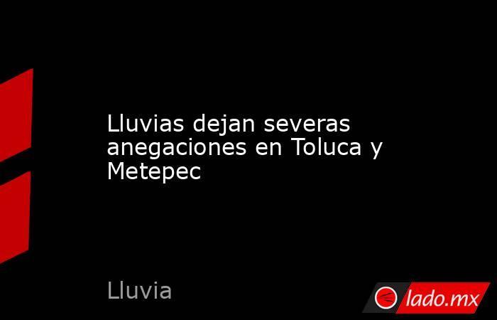 Lluvias dejan severas anegaciones en Toluca y Metepec. Noticias en tiempo real