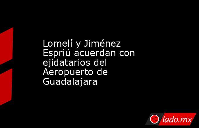 Lomelí y Jiménez Espriú acuerdan con ejidatarios del Aeropuerto de Guadalajara. Noticias en tiempo real