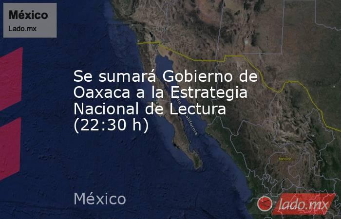 Se sumará Gobierno de Oaxaca a la Estrategia Nacional de Lectura (22:30 h). Noticias en tiempo real