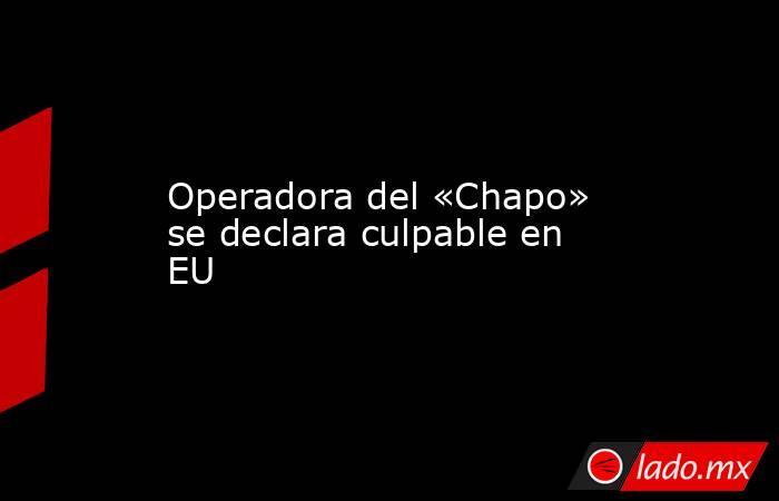 Operadora del «Chapo» se declara culpable en EU. Noticias en tiempo real