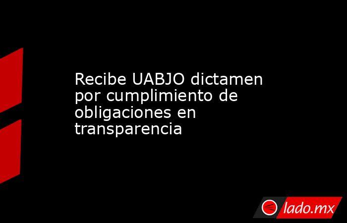 Recibe UABJO dictamen por cumplimiento de obligaciones en transparencia. Noticias en tiempo real