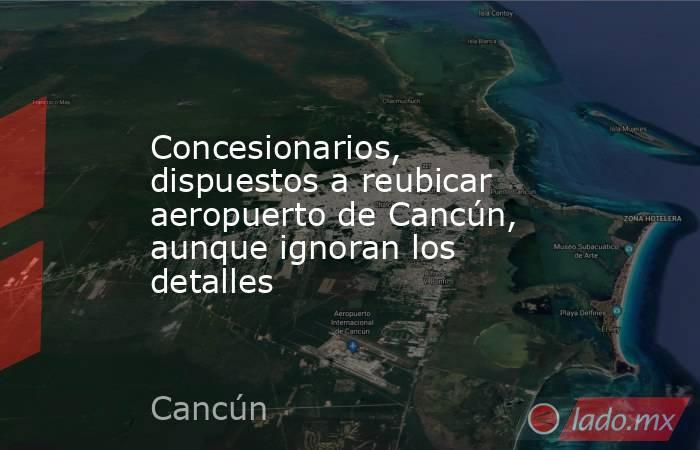 Concesionarios, dispuestos a reubicar aeropuerto de Cancún, aunque ignoran los detalles. Noticias en tiempo real