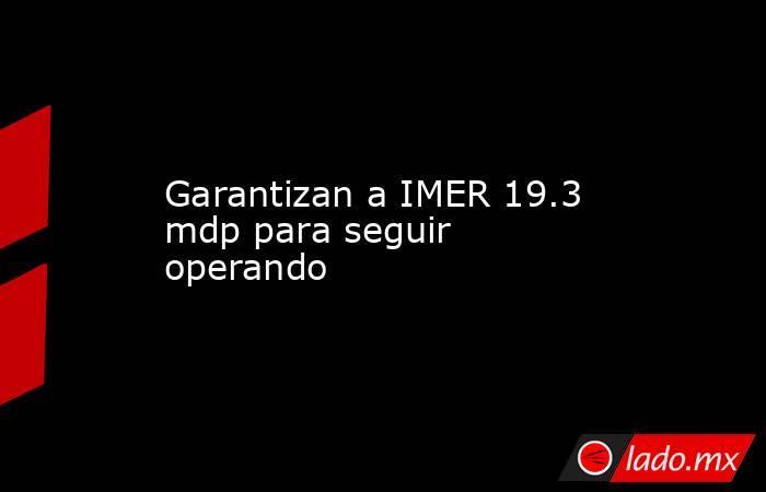 Garantizan a IMER 19.3 mdp para seguir operando. Noticias en tiempo real