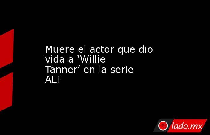 Muere el actor que dio vida a 'Willie Tanner' en la serie ALF. Noticias en tiempo real
