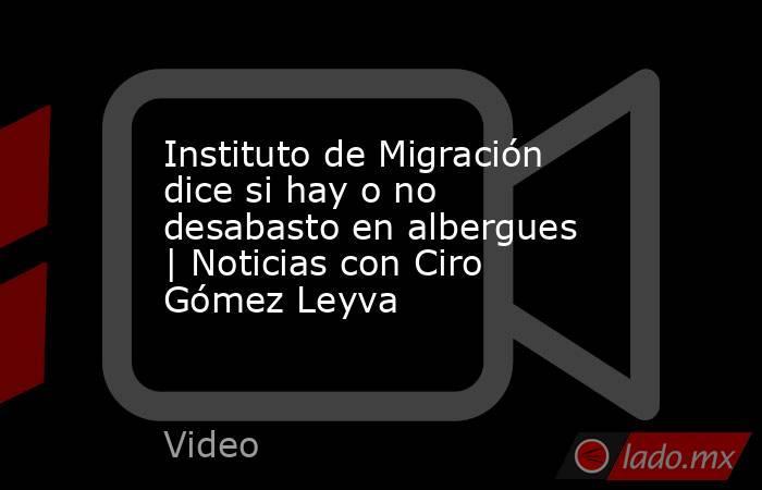 Instituto de Migración dice si hay o no desabasto en albergues | Noticias con Ciro Gómez Leyva. Noticias en tiempo real
