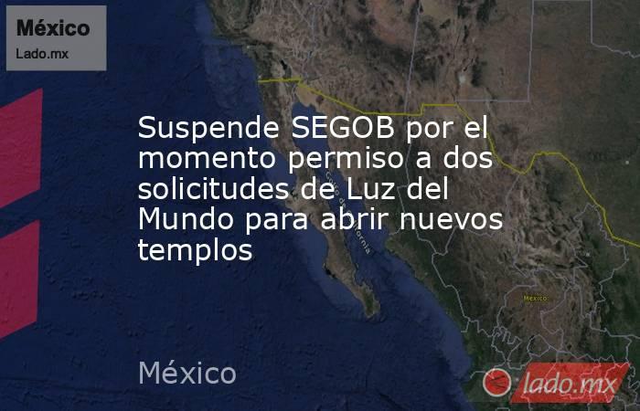 Suspende SEGOB por el momento permiso a dos solicitudes de Luz del Mundo para abrir nuevos templos. Noticias en tiempo real