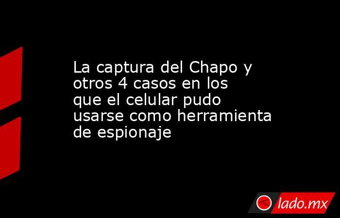 La captura del Chapo y otros 4 casos en los que el celular pudo usarse como herramienta de espionaje. Noticias en tiempo real