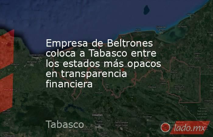 Empresa de Beltrones coloca a Tabasco entre los estados más opacos en transparencia financiera. Noticias en tiempo real
