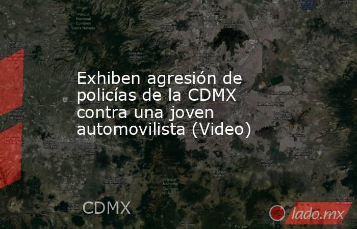Exhiben agresión de policías de la CDMX contra una joven automovilista (Video). Noticias en tiempo real