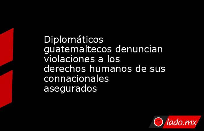 Diplomáticos guatemaltecos denuncian violaciones a los derechos humanos de sus connacionales asegurados. Noticias en tiempo real