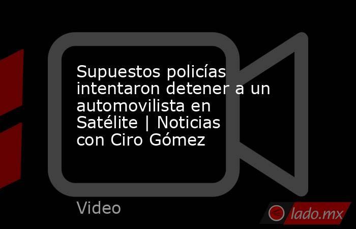 Supuestos policías intentaron detener a un automovilista en Satélite | Noticias con Ciro Gómez. Noticias en tiempo real