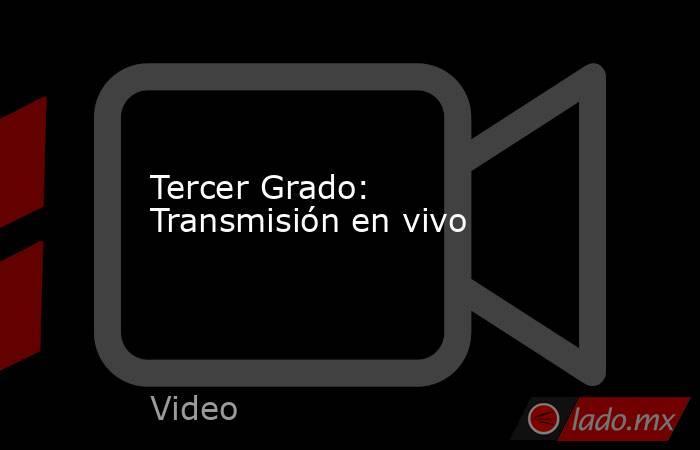 Tercer Grado: Transmisión en vivo. Noticias en tiempo real