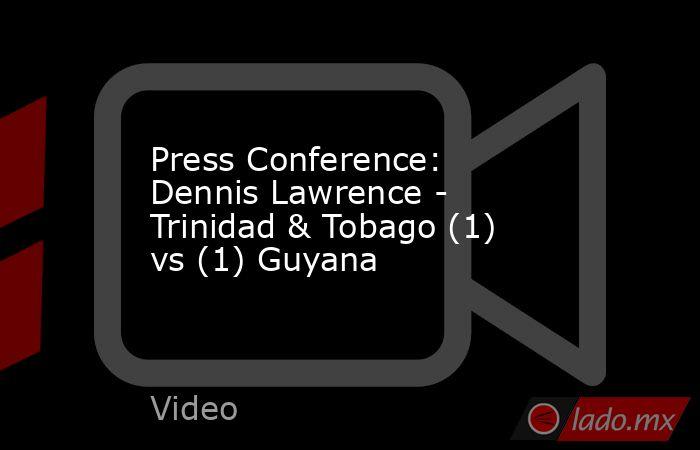 Press Conference: Dennis Lawrence - Trinidad & Tobago (1) vs (1) Guyana. Noticias en tiempo real