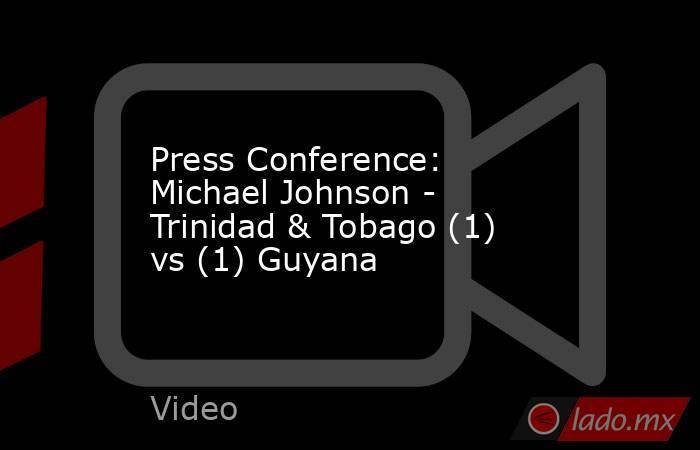 Press Conference: Michael Johnson - Trinidad & Tobago (1) vs (1) Guyana. Noticias en tiempo real