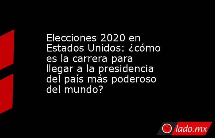 Elecciones 2020 en Estados Unidos: ¿cómo es la carrera para llegar a la presidencia del país más poderoso del mundo?. Noticias en tiempo real