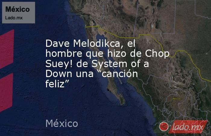 """Dave Melodikca, el hombre que hizo de Chop Suey! de System of a Down una """"canción feliz"""". Noticias en tiempo real"""