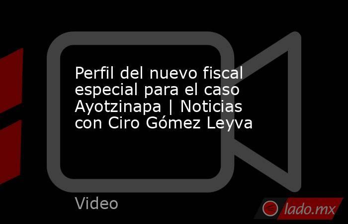 Perfil del nuevo fiscal especial para el caso Ayotzinapa | Noticias con Ciro Gómez Leyva. Noticias en tiempo real