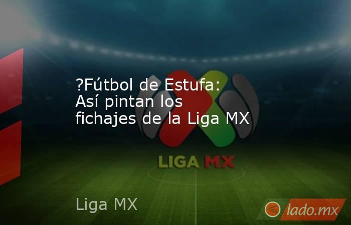 ?Fútbol de Estufa: Así pintan los fichajes de la Liga MX. Noticias en tiempo real
