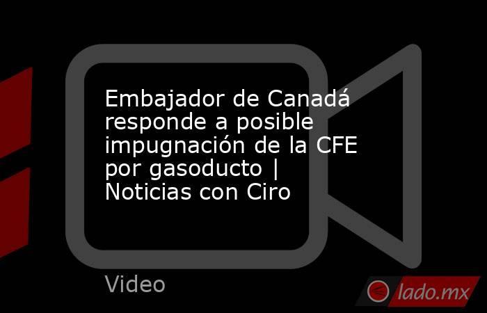 Embajador de Canadá responde a posible impugnación de la CFE por gasoducto | Noticias con Ciro. Noticias en tiempo real