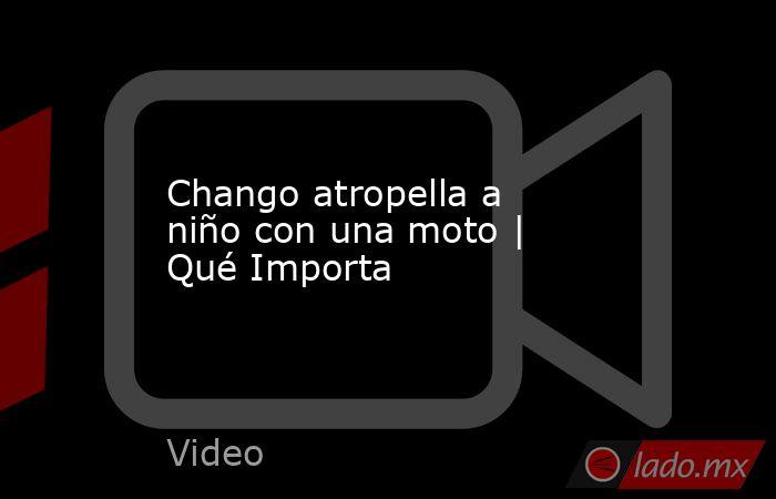 Chango atropella a niño con una moto   Qué Importa. Noticias en tiempo real