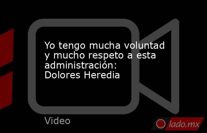 Yo tengo mucha voluntad y mucho respeto a esta administración: Dolores Heredia. Noticias en tiempo real