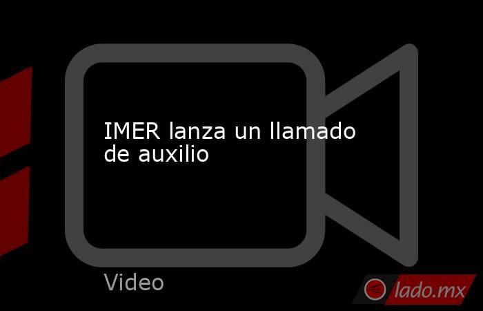 IMER lanza un llamado de auxilio. Noticias en tiempo real