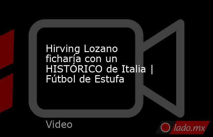 Hirving Lozano ficharía con un HISTÓRICO de Italia | Fútbol de Estufa. Noticias en tiempo real
