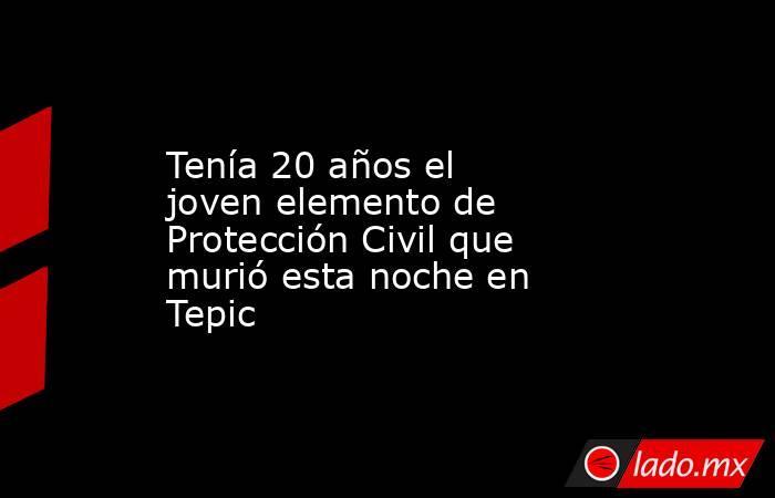 Tenía 20 años el joven elemento de Protección Civil que murió esta noche en Tepic. Noticias en tiempo real
