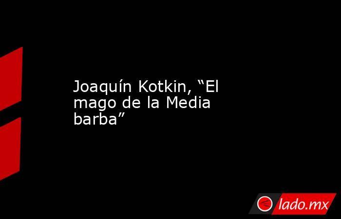 """Joaquín Kotkin, """"El mago de la Media barba"""". Noticias en tiempo real"""