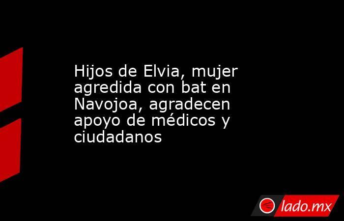 Hijos de Elvia, mujer agredida con bat en Navojoa, agradecen apoyo de médicos y ciudadanos. Noticias en tiempo real
