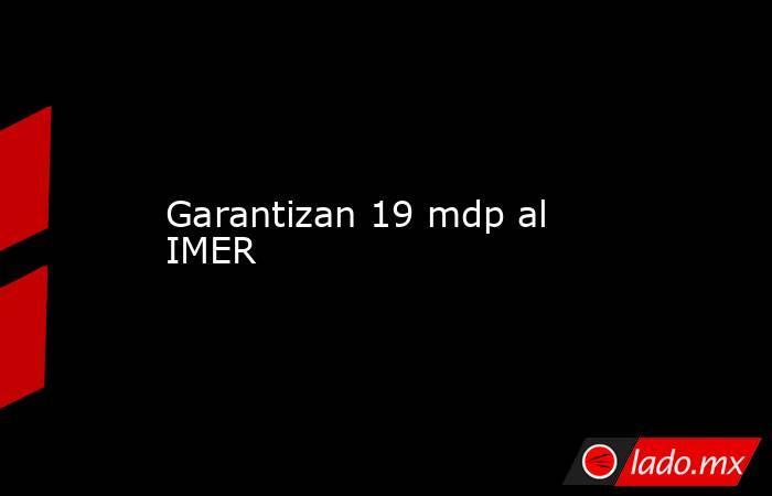 Garantizan 19 mdp al IMER. Noticias en tiempo real
