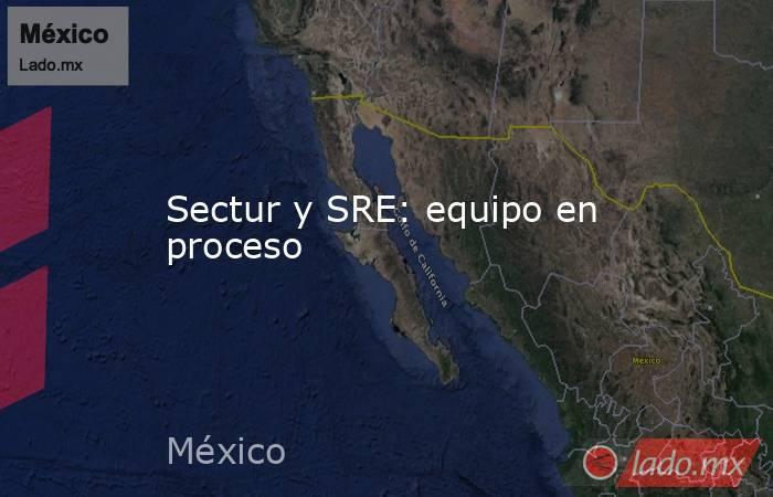 Sectur y SRE: equipo en proceso. Noticias en tiempo real