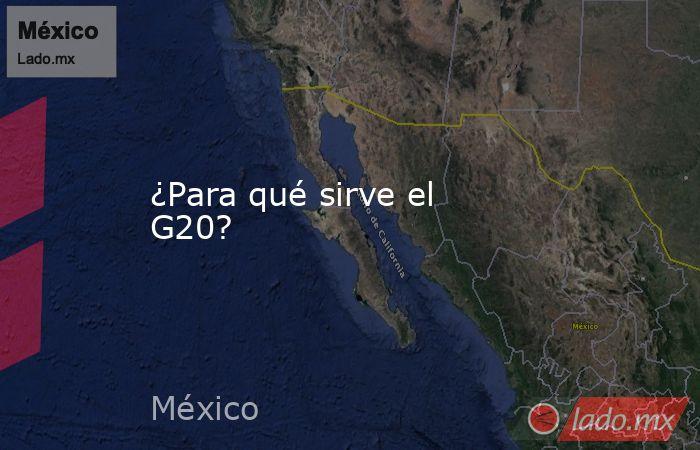 ¿Para qué sirve el G20?. Noticias en tiempo real
