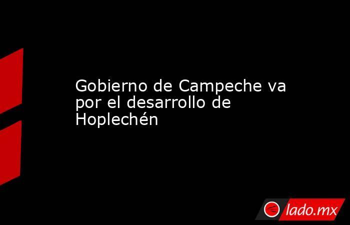 Gobierno de Campeche va por el desarrollo de Hoplechén. Noticias en tiempo real