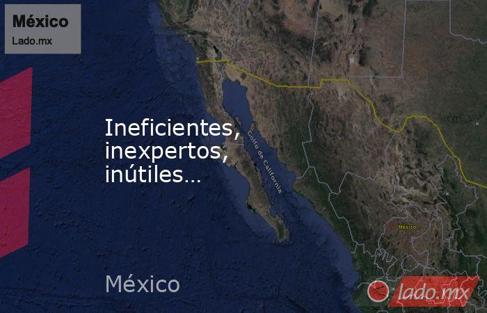 Ineficientes, inexpertos,  inútiles…. Noticias en tiempo real