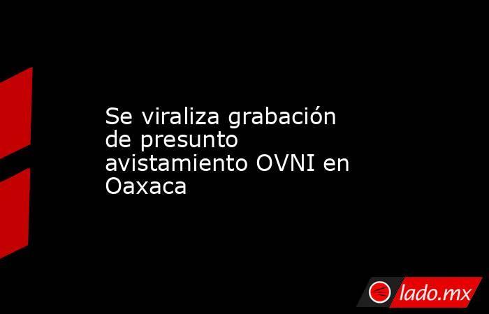 Se viraliza grabación de presunto avistamiento OVNI en Oaxaca. Noticias en tiempo real