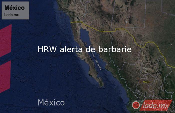 HRW alerta de barbarie. Noticias en tiempo real