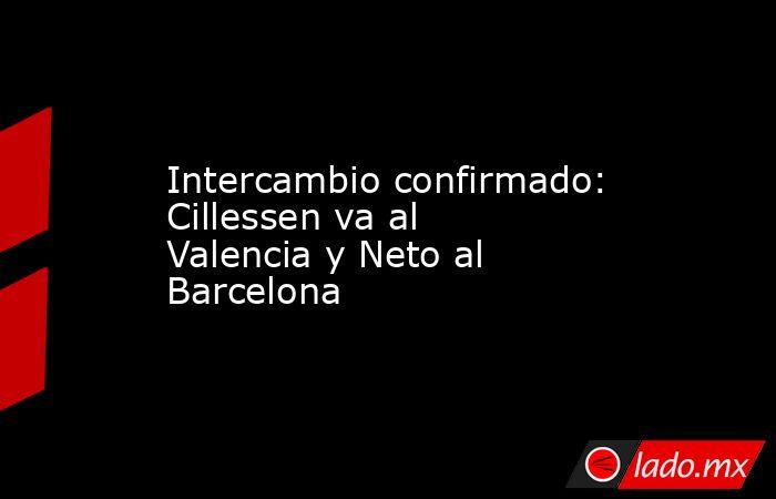 Intercambio confirmado: Cillessen va al Valencia y Neto al Barcelona. Noticias en tiempo real