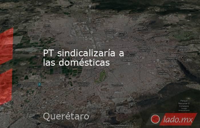 PT sindicalizaría a las domésticas. Noticias en tiempo real